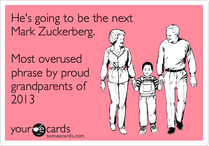He's going to be the next Mark Zuckerberg.    Most overused phrase by proud  grandparents of 2013