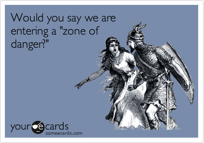 """Would you say we are entering a """"zone of danger?"""""""