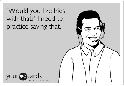 """""""Would you like fries with that?"""" I need to practice saying that."""