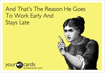 And That's The Reason He Goes To Work Early And Stays Late
