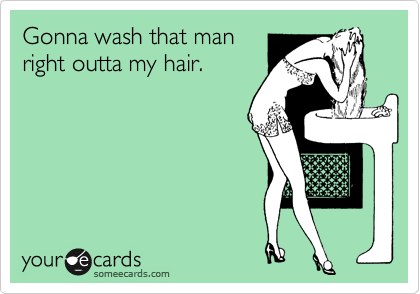 Gonna wash that man right outta my hair.