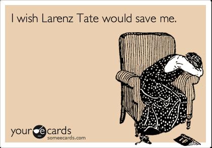 I wish Larenz Tate would save me.