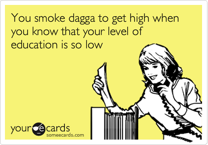 You smoke dagga to get high when you know that your level of education is so low