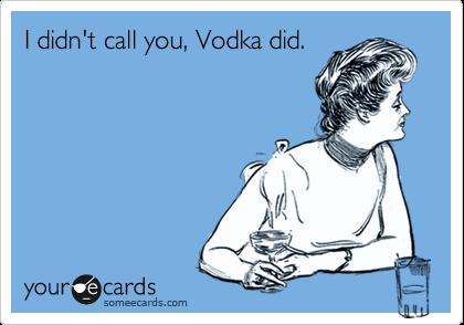 I didn't call you, Vodka did.