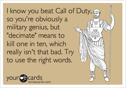 "I know you beat Call of Duty, so you're obviously a military genius, but  ""decimate"" means to kill one in ten, which really isn't that bad. Try  to use the right words."