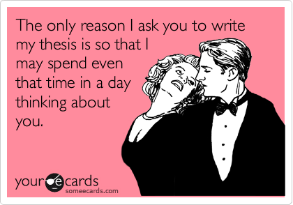 The only reason I ask you to write my thesis is so that I may spend even that time in a day thinking about you.