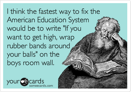 "I think the fastest way to fix the American Education System would be to write ""If you want to get high, wrap rubber bands around your balls"" on the boys room wall."