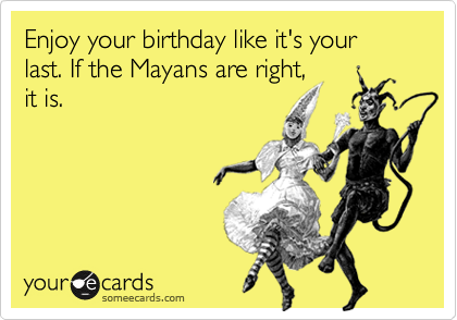 Enjoy your birthday like it's your last. If the Mayans are right, it is.