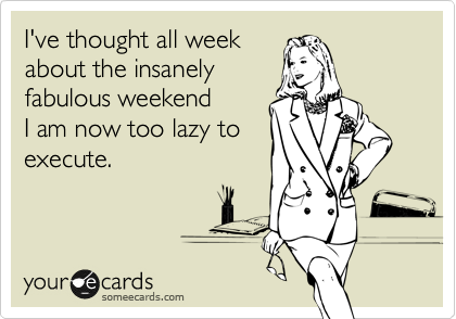 I've thought all week about the insanely  fabulous weekend I am now too lazy to execute.