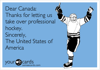 Dear Canada: Thanks for letting us take over professional hockey. Sincerely, The United States of America
