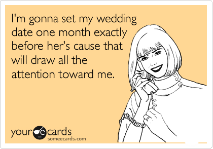I'm gonna set my wedding date one month exactly before her's cause that will draw all the attention toward me.