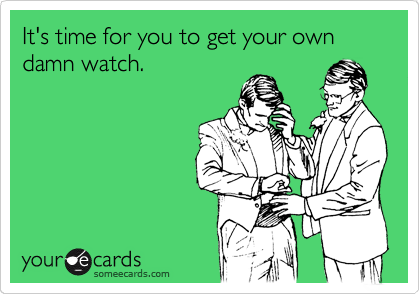 It's time for you to get your own damn watch.