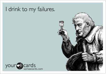 I drink to my failures.