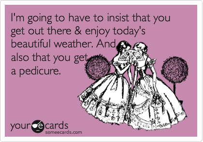 I'm going to have to insist that you get out there & enjoy today's beautiful weather. And  also that you get  a pedicure.