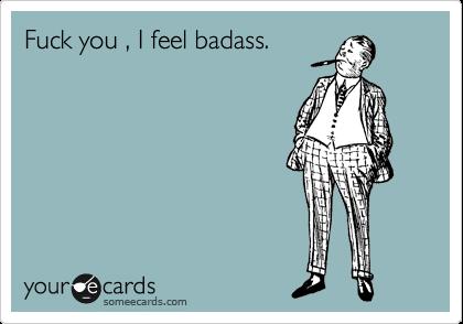 Fuck you , I feel badass.