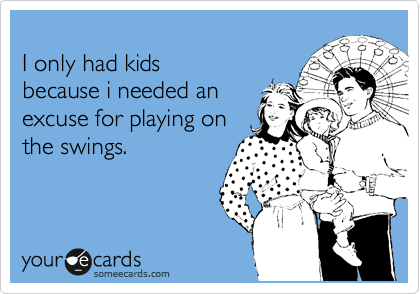 I only had kids  because i needed an excuse for playing on  the swings.
