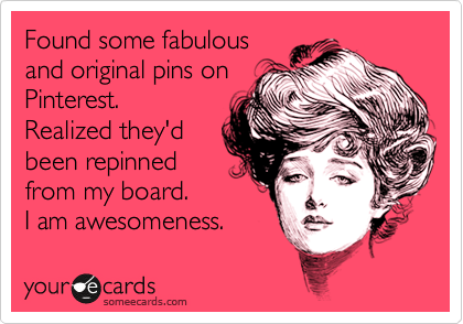 Found some fabulous and original pins on Pinterest.  Realized they'd been repinned from my board.   I am awesomeness.