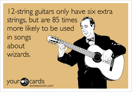 12-string guitars only have six extra strings, but are 85 times more likely to be used in songs about wizards.