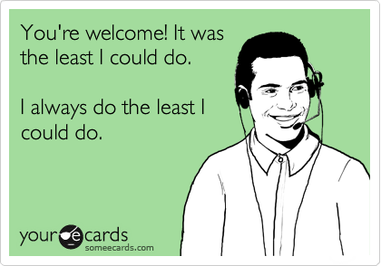 ... least I could do. I always do the least I could do. | Workplace EcardYour Ecards Work Thursday