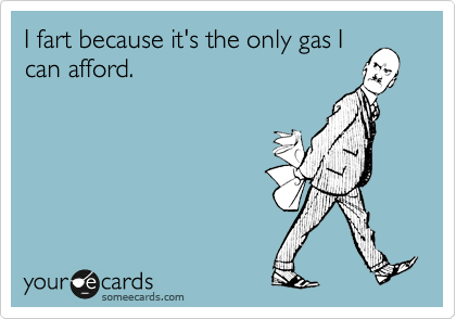 I fart because it's the only gas I can afford.