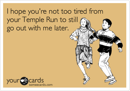 I hope you're not too tired from your Temple Run to still go out with me later.