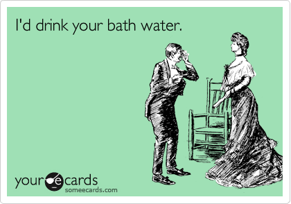 I'd drink your bath water.