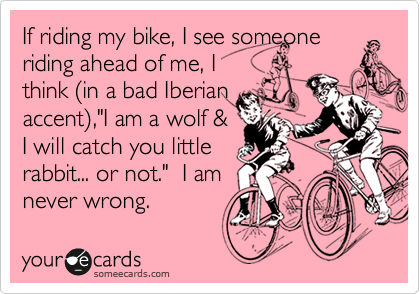 """If riding my bike, I see someone riding ahead of me, I think %28in a bad Iberian accent%29,""""I am a wolf &  I will catch you little  rabbit... or not.""""  I am never wrong."""