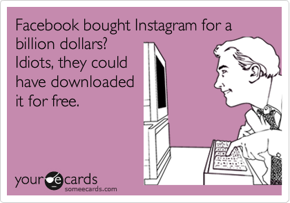 Facebook bought Instagram for a billion dollars? Idiots, they could have downloaded it for free.