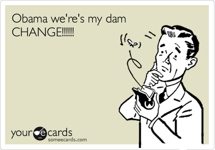 Obama we're's my dam CHANGE!!!!!!