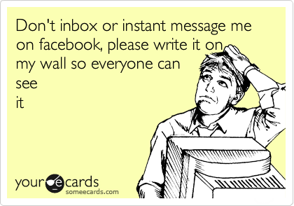 Don't inbox or instant message me on facebook, please write it on  my wall so everyone can see it