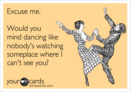 Excuse me.  Would you mind dancing like nobody's watching someplace where I can't see you?