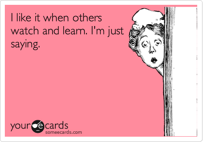 I like it when others watch and learn. I'm just saying.