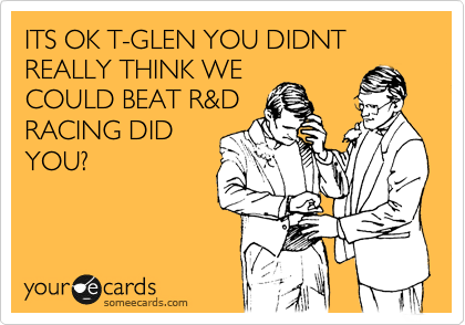 ITS OK T-GLEN YOU DIDNT REALLY THINK WE COULD BEAT R&D RACING DID YOU?