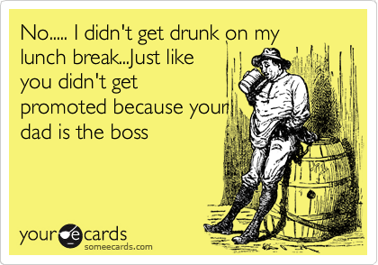 No..... I didn't get drunk on my lunch break...Just like you didn't get promoted because your dad is the boss