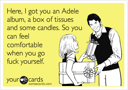 Here, I got you an Adele album, a box of tissues and some candles. So you can feel comfortable when you go fuck yourself.