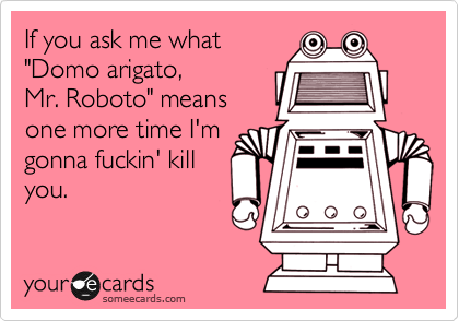 """If you ask me what """"Domo arigato, Mr. Roboto"""" means one more time I'm gonna fuckin' kill you."""