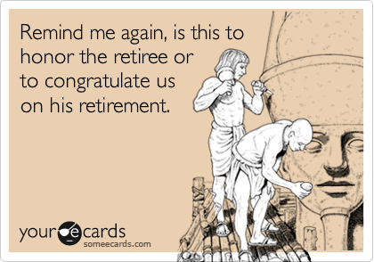 Remind me again, is this to  honor the retiree or to congratulate us on his retirement.