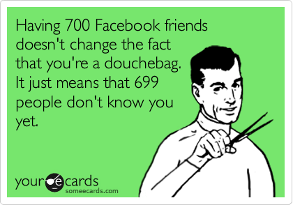 Having 700 Facebook friends doesn't change the fact that you're a douchebag. It just means that 699 people don't know you yet.