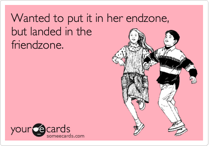 Wanted to put it in her endzone, but landed in the friendzone.