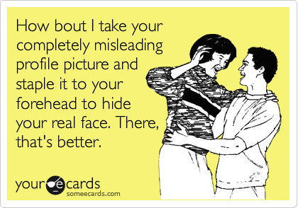 How bout I take your completely misleading profile picture and staple it to your forehead to hide your real face. There, that's better.