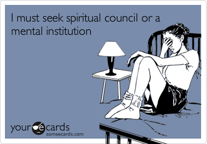 I must seek spiritual council or a mental institution