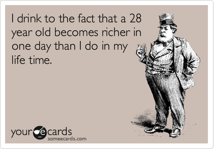 I drink to the fact that a 28 year old becomes richer in one day than I do in my life time.