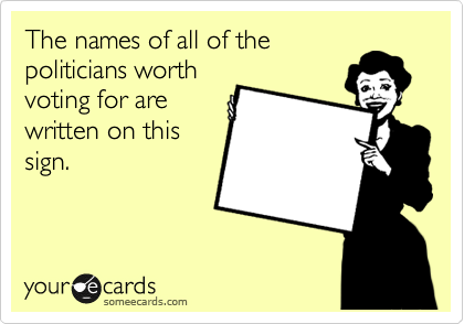 The names of all of the politicians worth voting for are written on this sign.