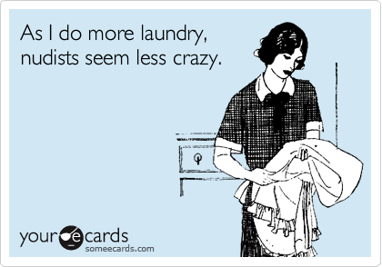 As I do more laundry, nudists seem less crazy.