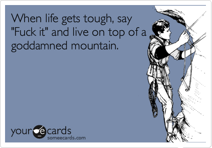 "When life gets tough, say ""Fuck it"" and live on top of a goddamned mountain."