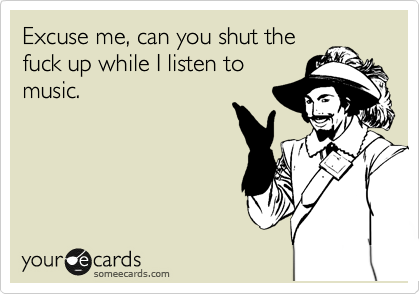 Excuse me, can you shut the fuck up while I listen to music.