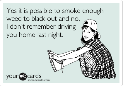 Yes it is possible to smoke enough weed to black out and no, I don't remember driving you home last night.