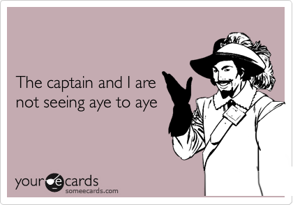 The captain and I are not seeing aye to aye