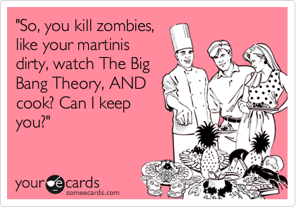 """""""So, you kill zombies, like your martinis dirty, watch The Big Bang Theory, AND cook? Can I keep you?"""""""