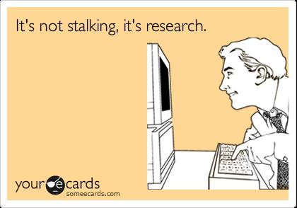 It's not stalking, it's research.